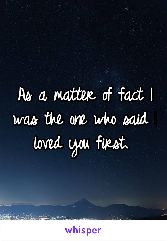 As a matter of fact I was the one who said I loved you first.