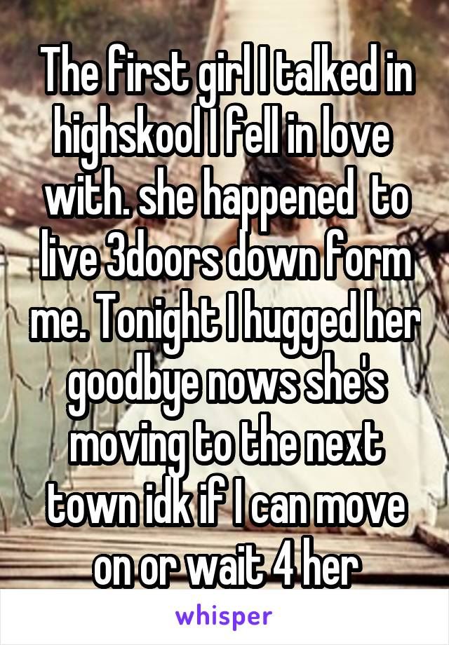 The first girl I talked in highskool I fell in love  with. she happened  to live 3doors down form me. Tonight I hugged her goodbye nows she's moving to the next town idk if I can move on or wait 4 her