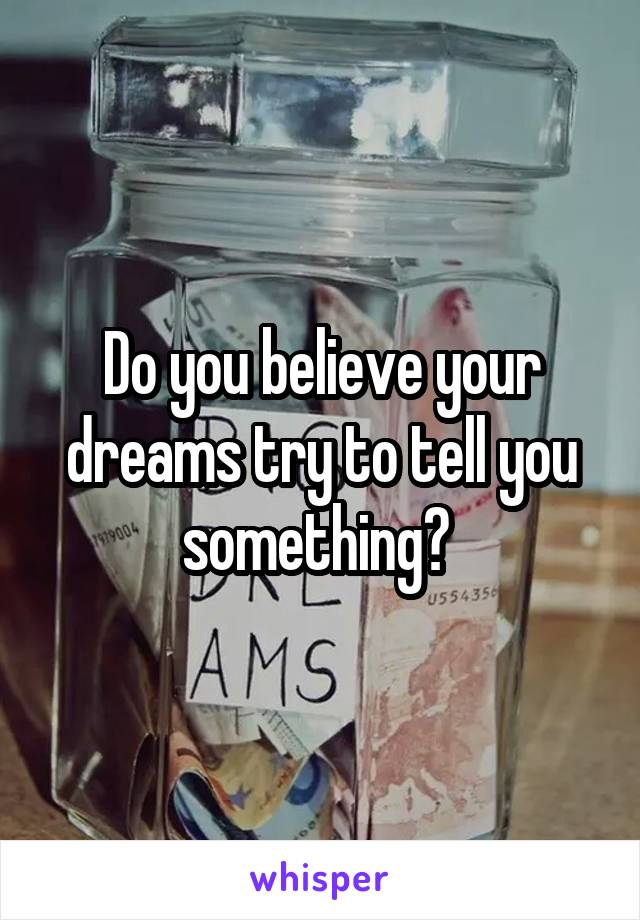 Do you believe your dreams try to tell you something?
