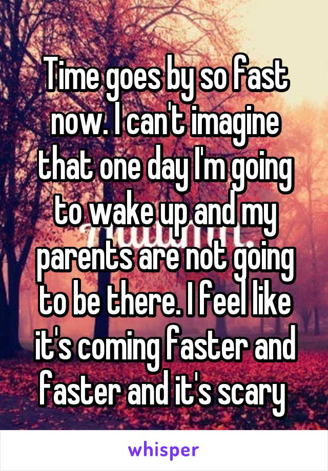 Time goes by so fast now. I can't imagine that one day I'm going to wake up and my parents are not going to be there. I feel like it's coming faster and faster and it's scary