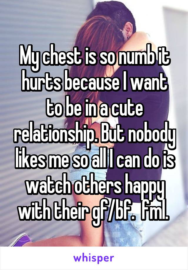 My chest is so numb it hurts because I want to be in a cute relationship. But nobody likes me so all I can do is watch others happy with their gf/bf.  fml.