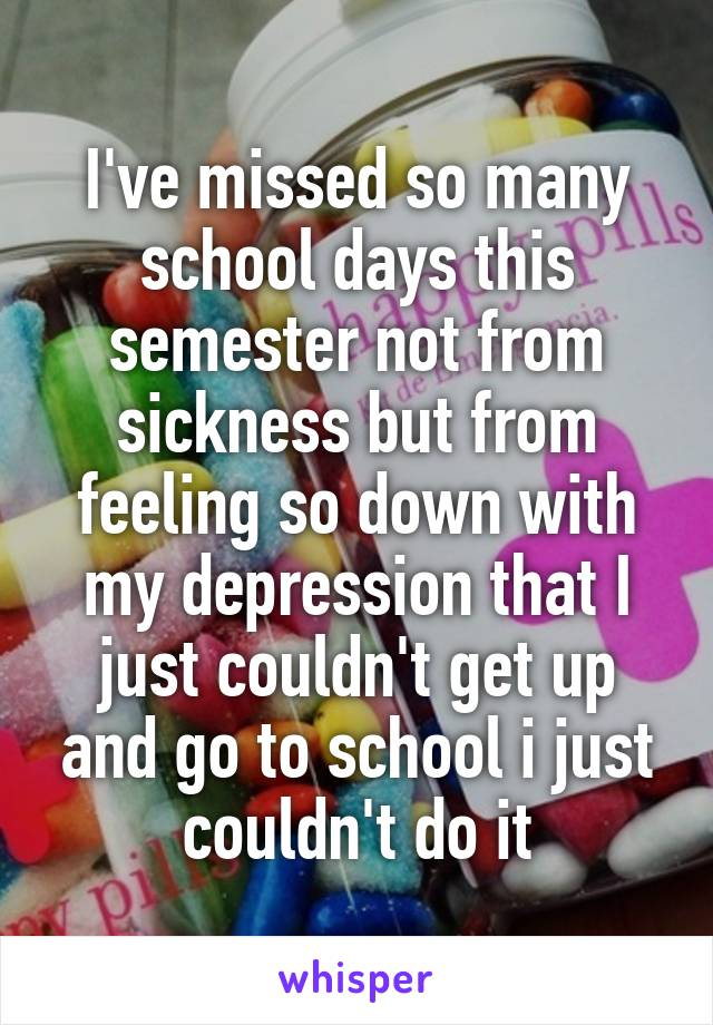 I've missed so many school days this semester not from sickness but from feeling so down with my depression that I just couldn't get up and go to school i just couldn't do it