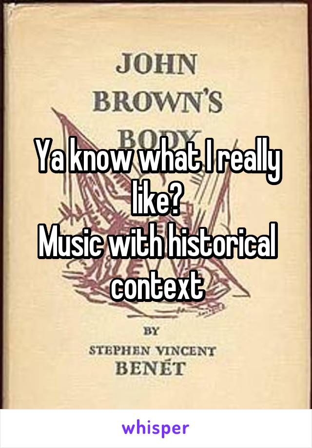 Ya know what I really like? Music with historical context