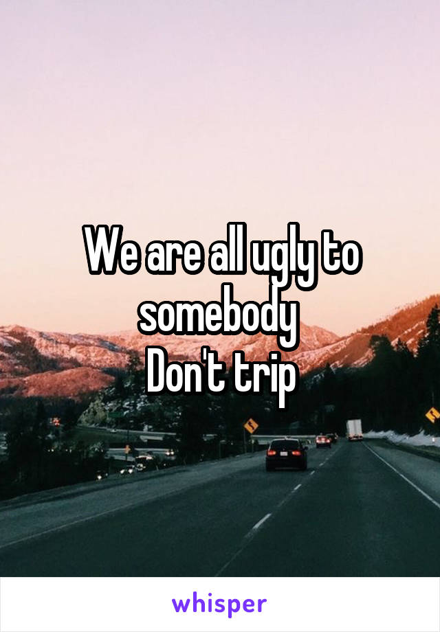 We are all ugly to somebody  Don't trip