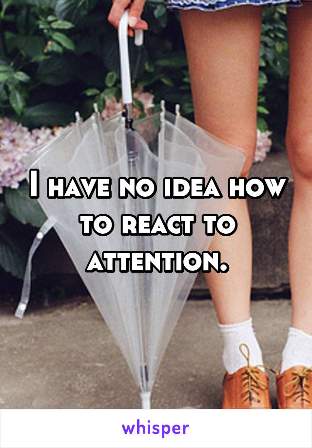 I have no idea how to react to attention.