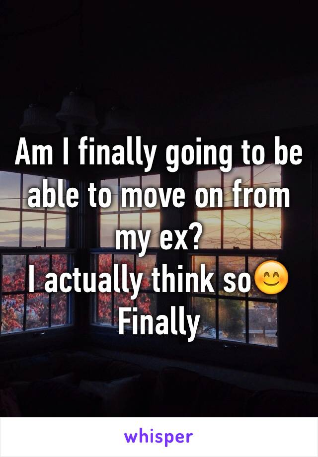 Am I finally going to be able to move on from my ex?  I actually think so😊 Finally