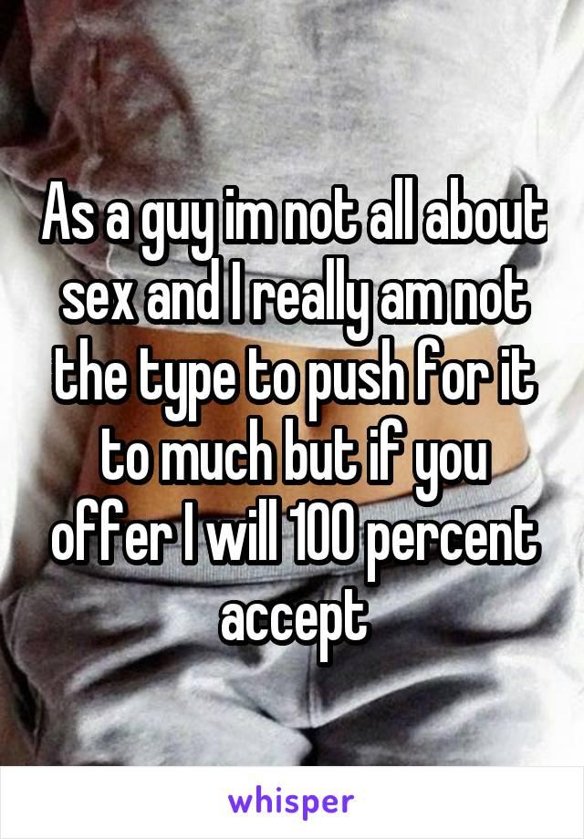 As a guy im not all about sex and I really am not the type to push for it to much but if you offer I will 100 percent accept