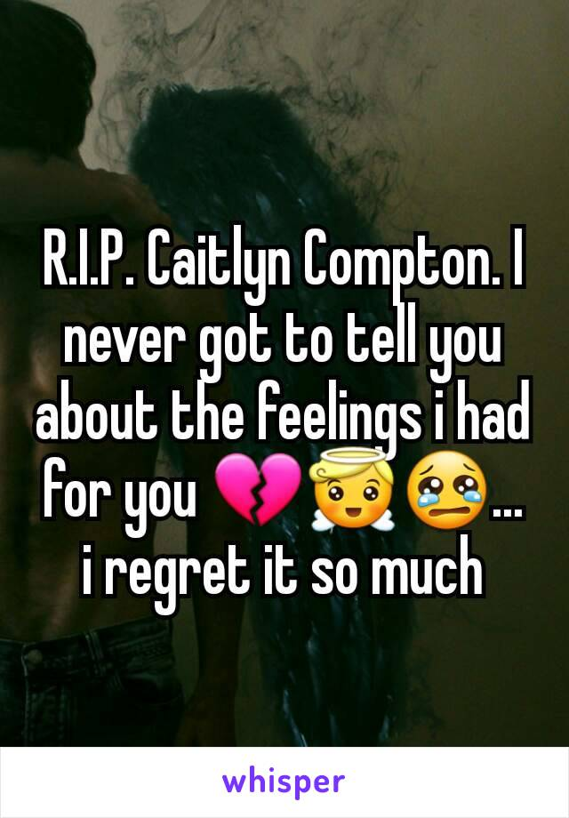 R.I.P. Caitlyn Compton. I never got to tell you about the feelings i had for you 💔😇😢... i regret it so much