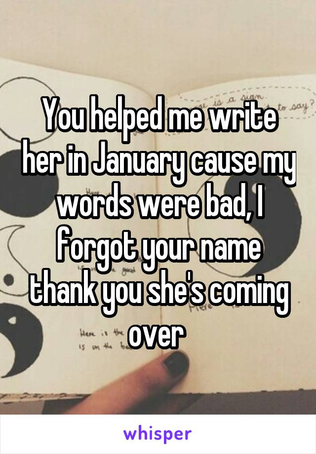 You helped me write her in January cause my words were bad, I forgot your name thank you she's coming over