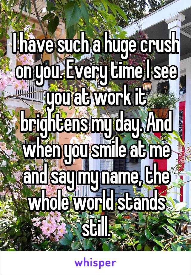 I have such a huge crush on you. Every time I see you at work it brightens my day. And when you smile at me and say my name, the whole world stands still.