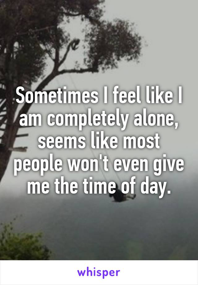 Sometimes I feel like I am completely alone, seems like most people won't even give me the time of day.