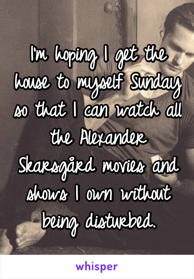 I'm hoping I get the house to myself Sunday so that I can watch all the Alexander Skarsgård movies and shows I own without being disturbed.