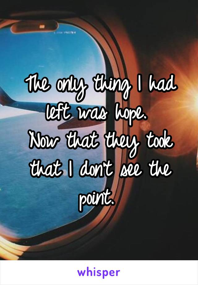 The only thing I had left was hope.  Now that they took that I don't see the point.
