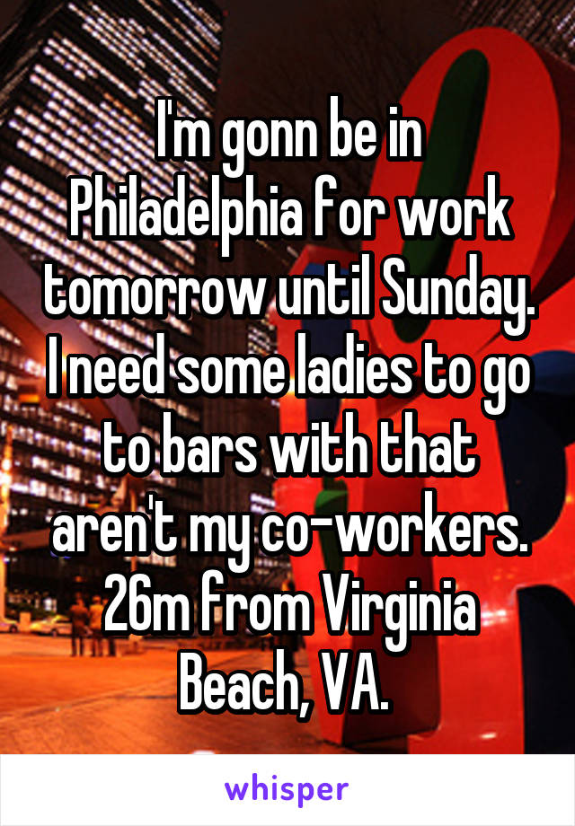 I'm gonn be in Philadelphia for work tomorrow until Sunday. I need some ladies to go to bars with that aren't my co-workers. 26m from Virginia Beach, VA.