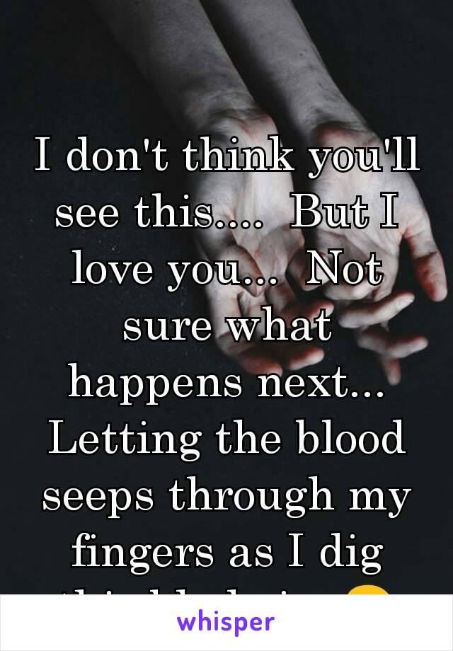 I don't think you'll see this....  But I love you...  Not sure what happens next... Letting the blood seeps through my fingers as I dig this blade in. 😢
