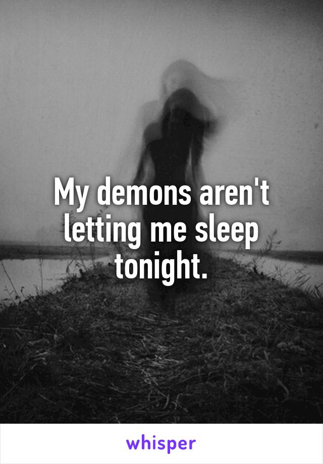 My demons aren't letting me sleep tonight.