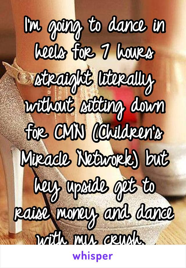 I'm going to dance in heels for 7 hours straight literally without sitting down for CMN (Children's Miracle Network) but hey upside get to raise money and dance with my crush.