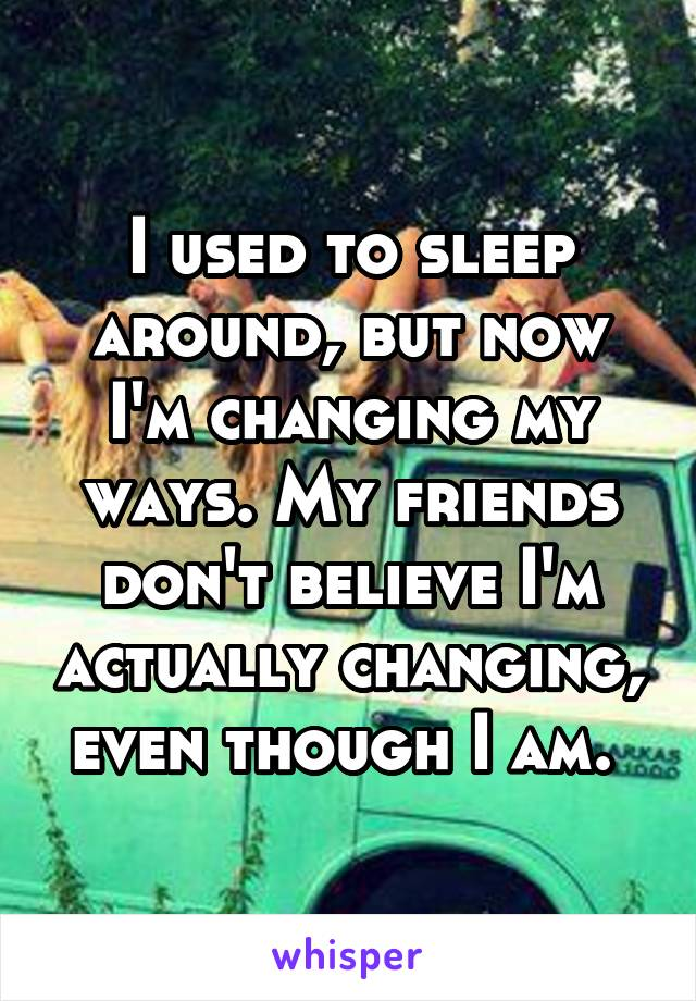 I used to sleep around, but now I'm changing my ways. My friends don't believe I'm actually changing, even though I am.
