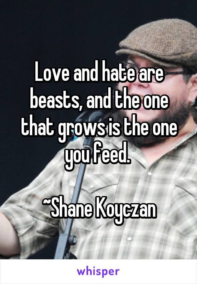 Love and hate are beasts, and the one that grows is the one you feed.     ~Shane Koyczan