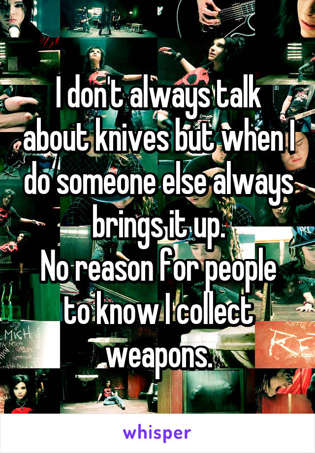 I don't always talk about knives but when I do someone else always brings it up. No reason for people to know I collect weapons.