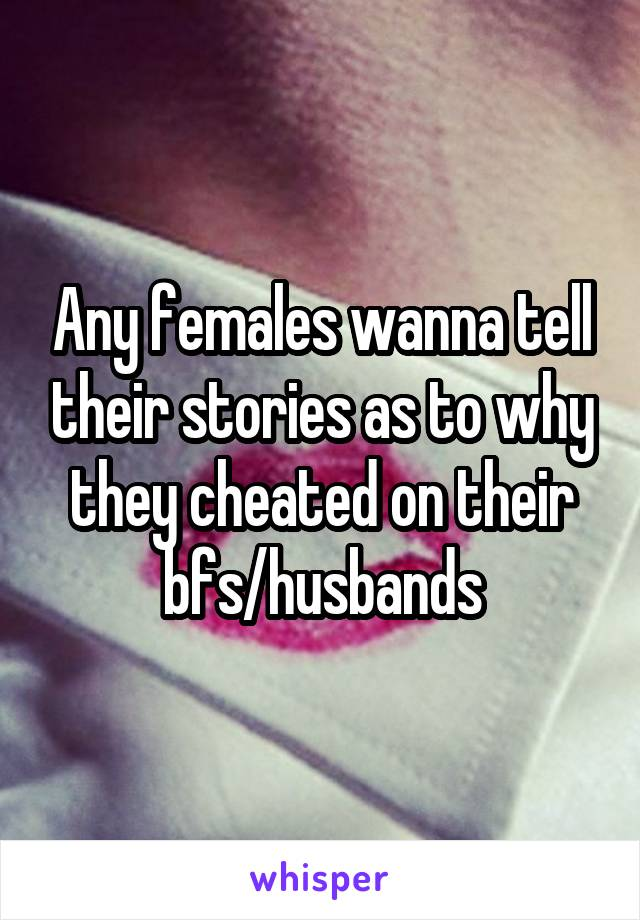 Any females wanna tell their stories as to why they cheated on their bfs/husbands