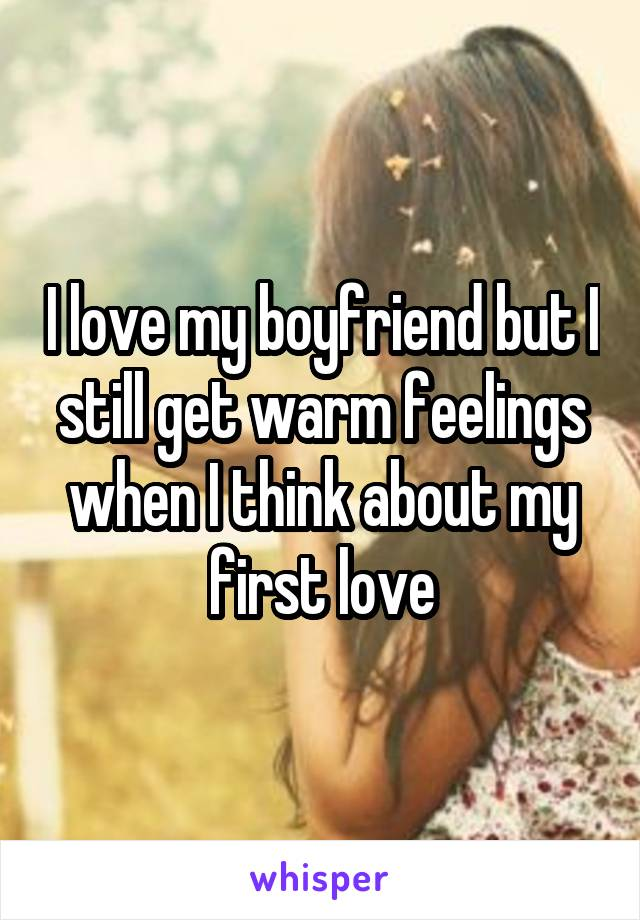 I love my boyfriend but I still get warm feelings when I think about my first love