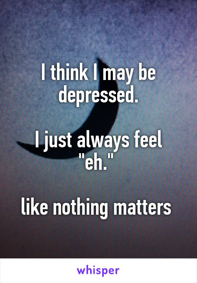 """I think I may be depressed.   I just always feel """"eh.""""   like nothing matters"""