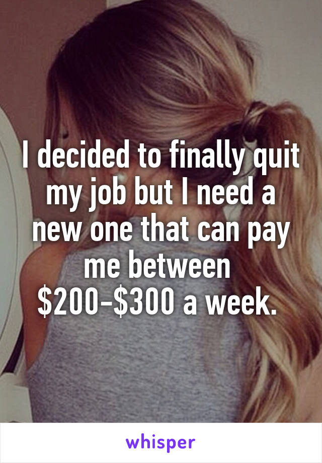 I decided to finally quit my job but I need a new one that can pay me between  $200-$300 a week.