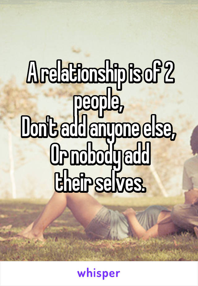 A relationship is of 2 people,  Don't add anyone else,  Or nobody add  their selves.