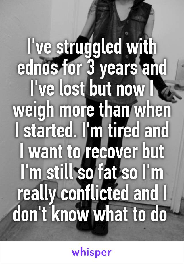 I've struggled with ednos for 3 years and I've lost but now I weigh more than when I started. I'm tired and I want to recover but I'm still so fat so I'm really conflicted and I don't know what to do