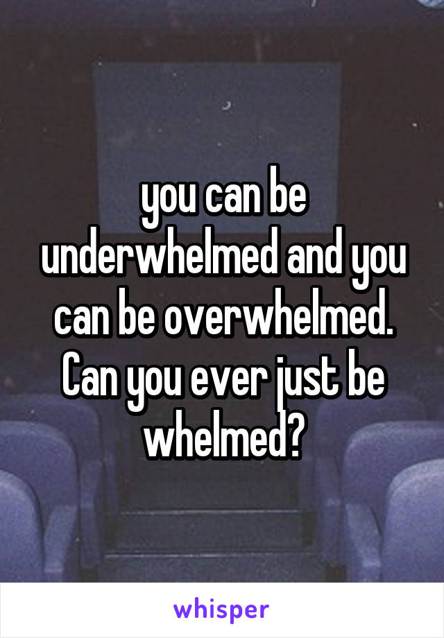 you can be underwhelmed and you can be overwhelmed. Can you ever just be whelmed?