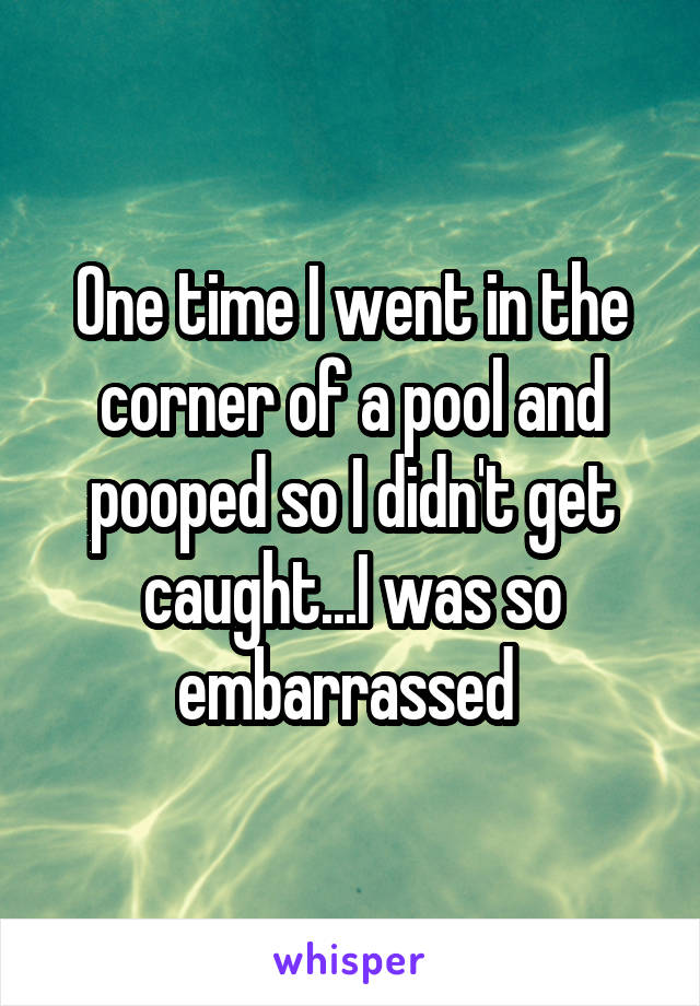One time I went in the corner of a pool and pooped so I didn't get caught...I was so embarrassed