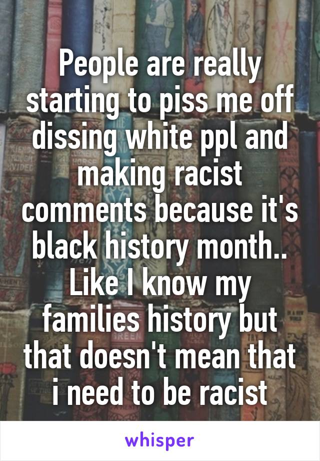 People are really starting to piss me off dissing white ppl and making racist comments because it's black history month.. Like I know my families history but that doesn't mean that i need to be racist