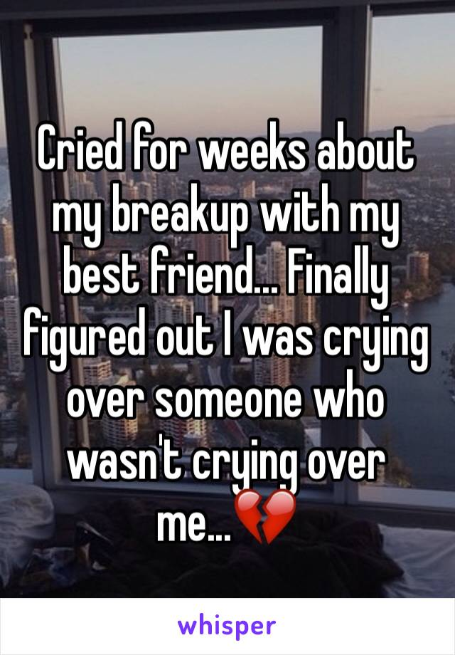 Cried for weeks about my breakup with my best friend... Finally figured out I was crying over someone who wasn't crying over me...💔