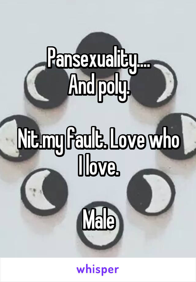 Pansexuality.... And poly.  Nit.my fault. Love who I love.  Male