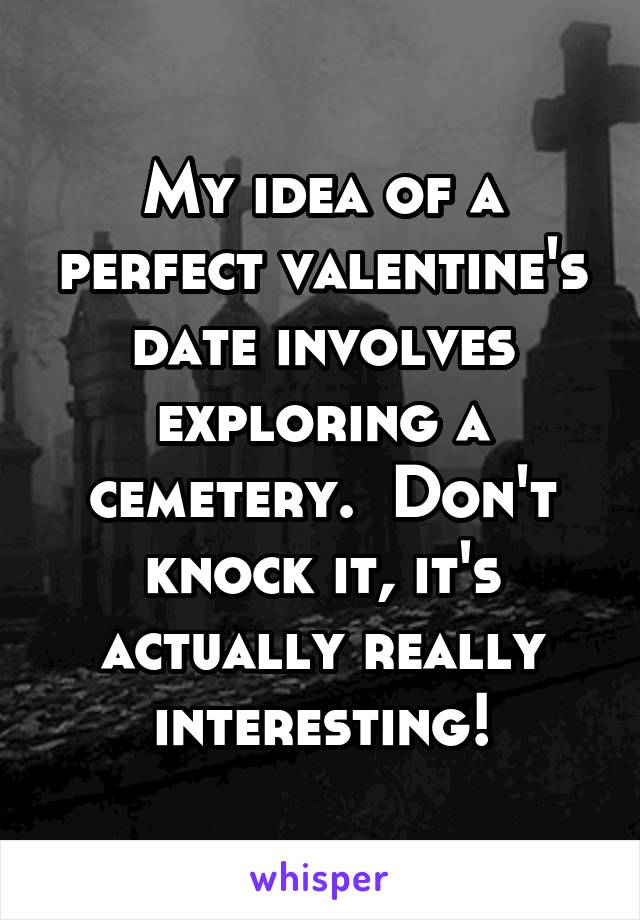 My idea of a perfect valentine's date involves exploring a cemetery.  Don't knock it, it's actually really interesting!