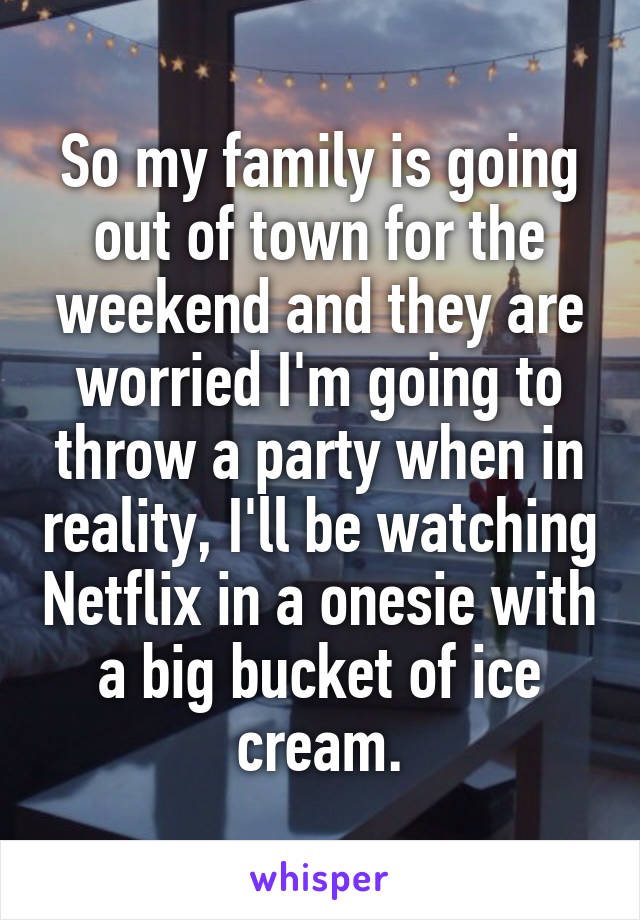 So my family is going out of town for the weekend and they are worried I'm going to throw a party when in reality, I'll be watching Netflix in a onesie with a big bucket of ice cream.