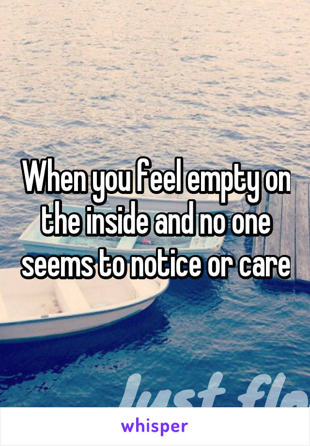 When you feel empty on the inside and no one seems to notice or care