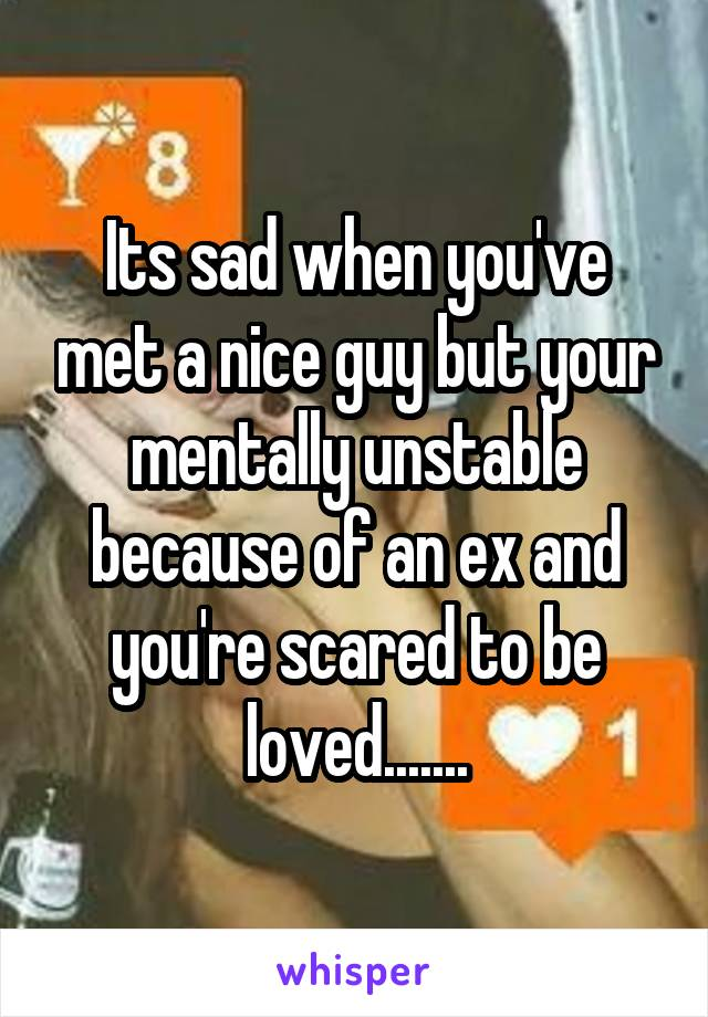 Its sad when you've met a nice guy but your mentally unstable because of an ex and you're scared to be loved.......