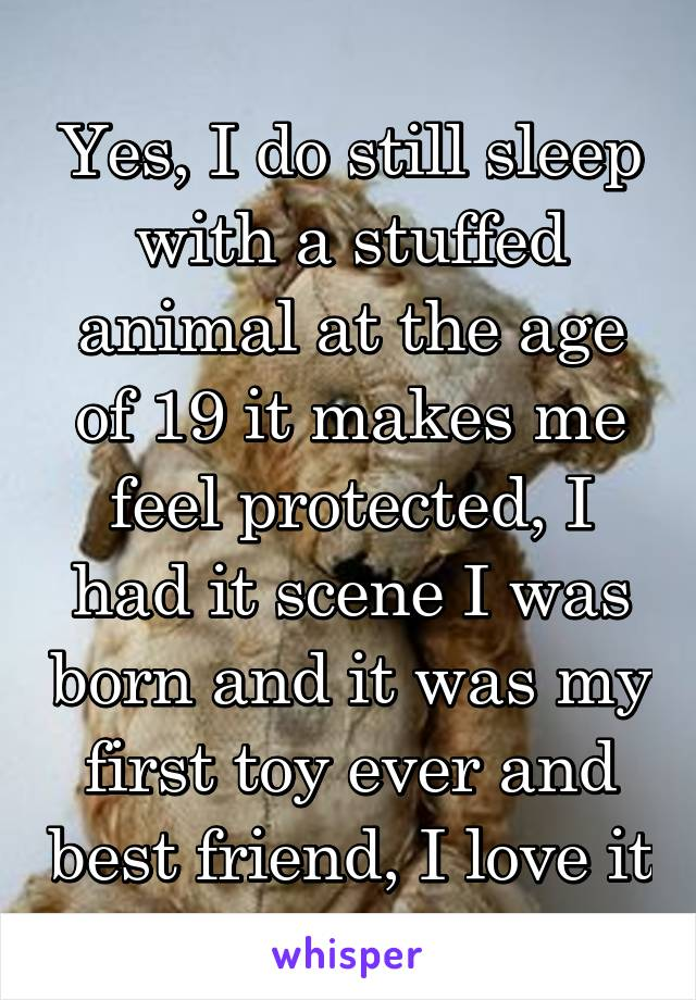 Yes, I do still sleep with a stuffed animal at the age of 19 it makes me feel protected, I had it scene I was born and it was my first toy ever and best friend, I love it