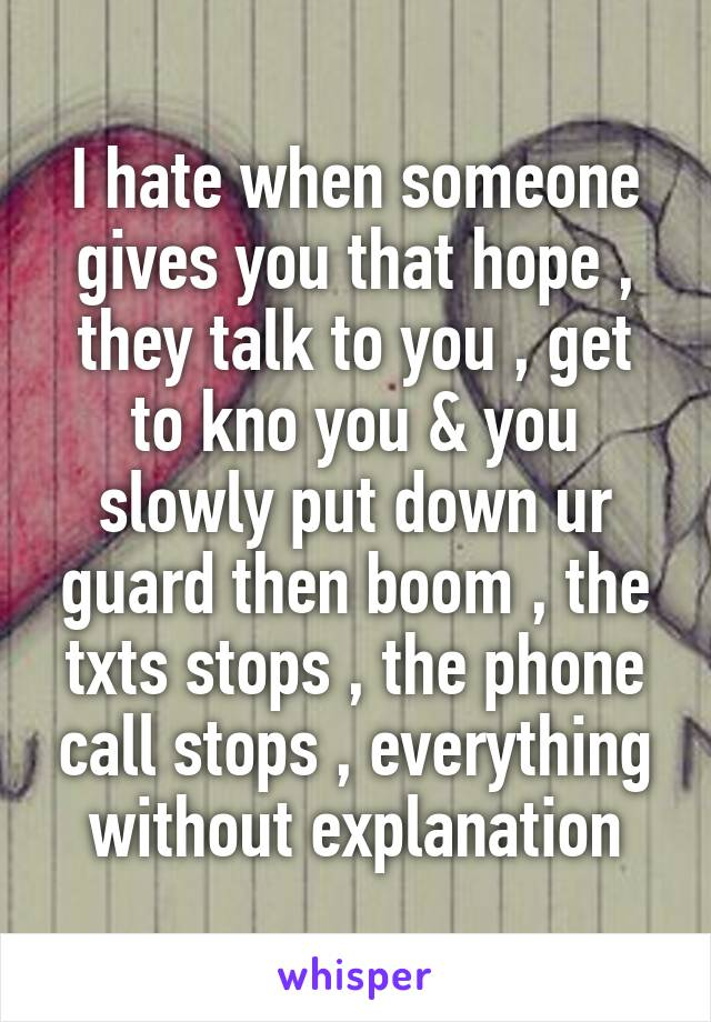 I hate when someone gives you that hope , they talk to you , get to kno you & you slowly put down ur guard then boom , the txts stops , the phone call stops , everything without explanation