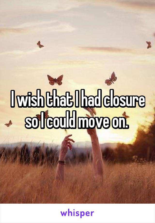 I wish that I had closure so I could move on.