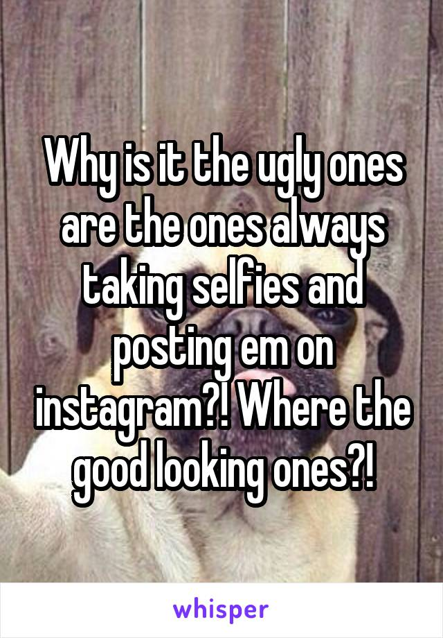 Why is it the ugly ones are the ones always taking selfies and posting em on instagram?! Where the good looking ones?!