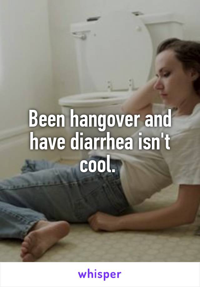 Been hangover and have diarrhea isn't cool.