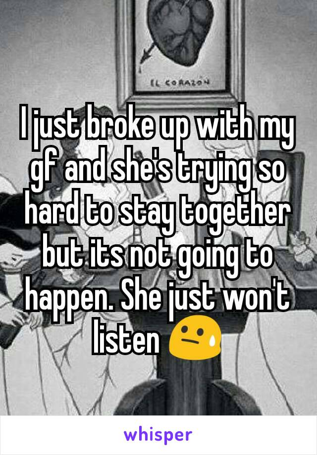 I just broke up with my gf and she's trying so hard to stay together but its not going to happen. She just won't listen 😓
