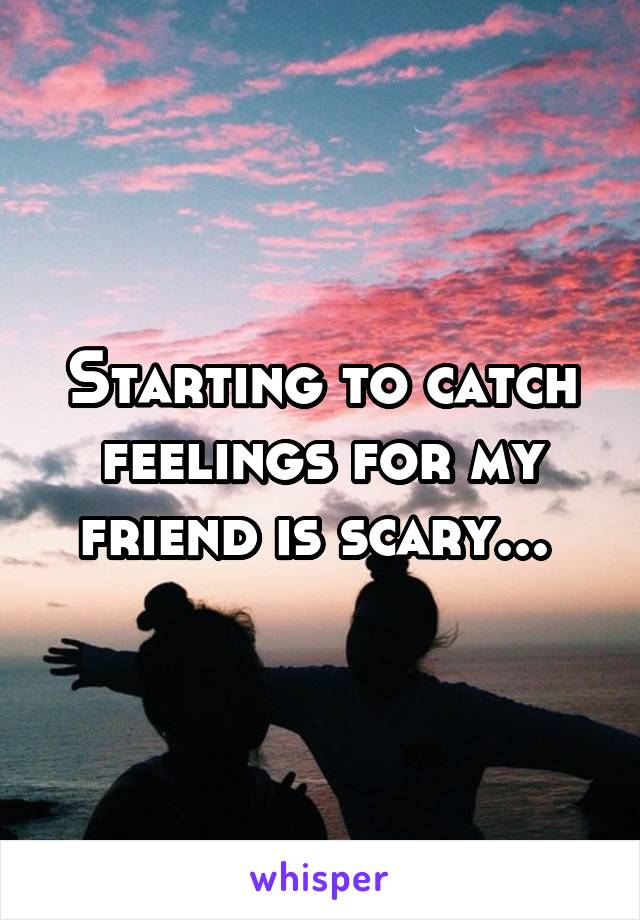 Starting to catch feelings for my friend is scary...
