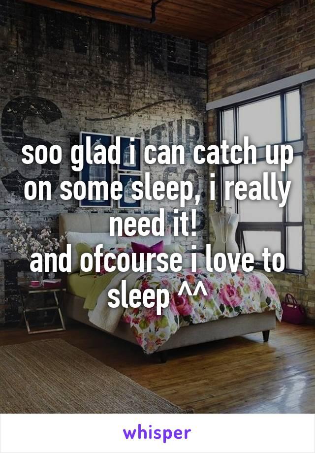 soo glad i can catch up on some sleep, i really need it!  and ofcourse i love to sleep ^^