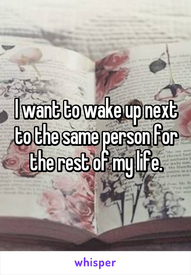 I want to wake up next to the same person for the rest of my life.