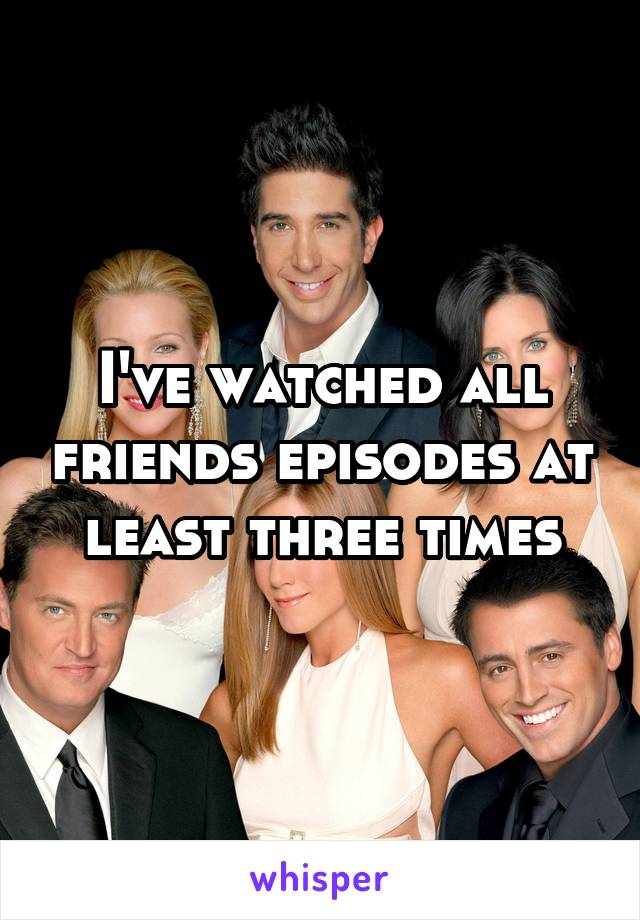 I've watched all friends episodes at least three times