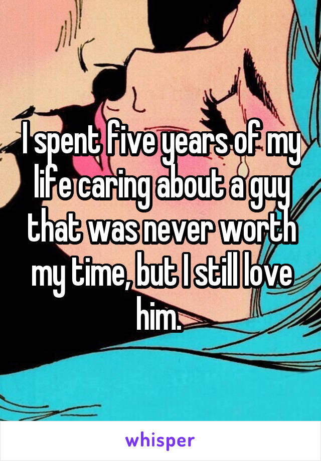 I spent five years of my life caring about a guy that was never worth my time, but I still love him.